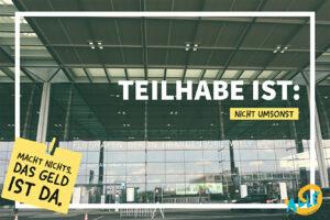 Foto vom BER mit Titel: Teilhabe ist nicht umsonst - Macht nichts, das Geld ist da.